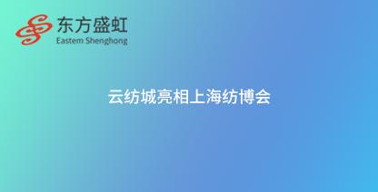 云纺城亮相上海纺博会 拉开带商参展新序幕